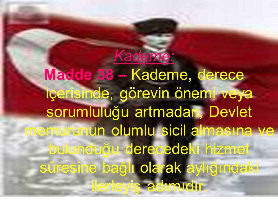 Kademe: Madde 38 – Kademe, derece içerisinde, görevin önemi veya sorumluluğu artmadan, Devlet memurunun olumlu sicil almasına ve bulunduğu derecedeki