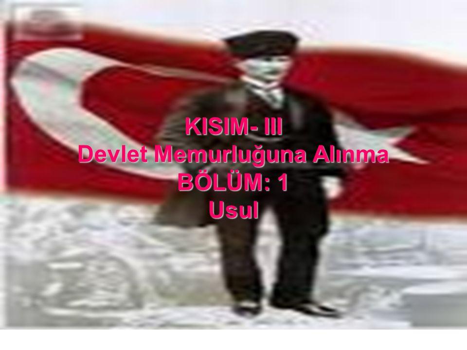 KISIM- III Devlet Memurluğuna Alınma BÖLÜM: 1 Usul