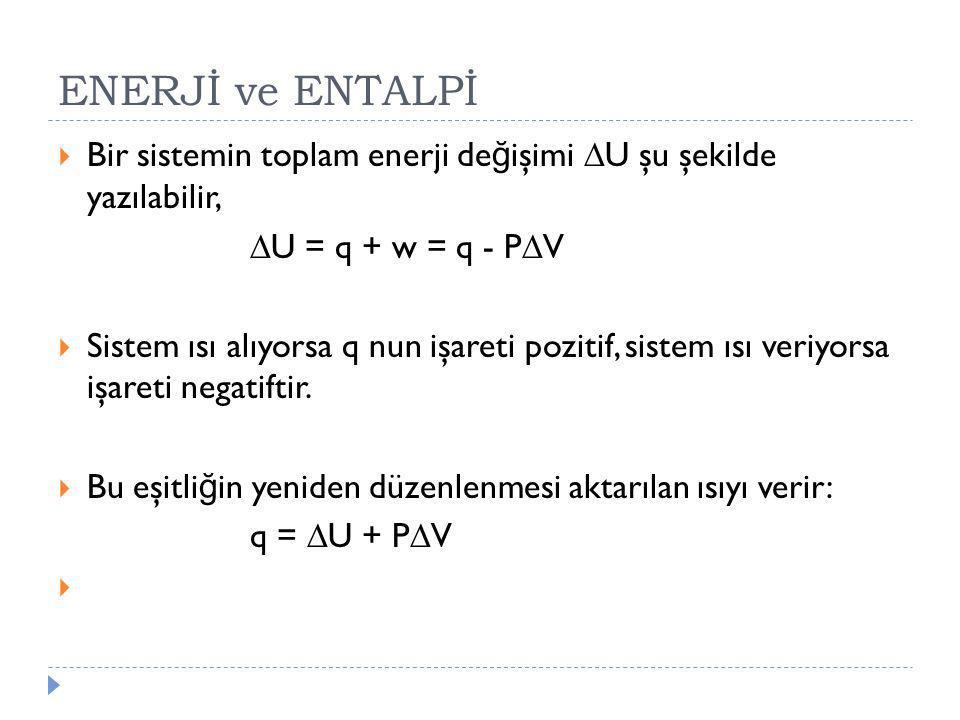 ENERJİ ve ENTALPİ  Bir sistemin toplam enerji de ğ işimi  U şu şekilde yazılabilir,  U = q + w = q - P  V  Sistem ısı alıyorsa q nun işareti pozi