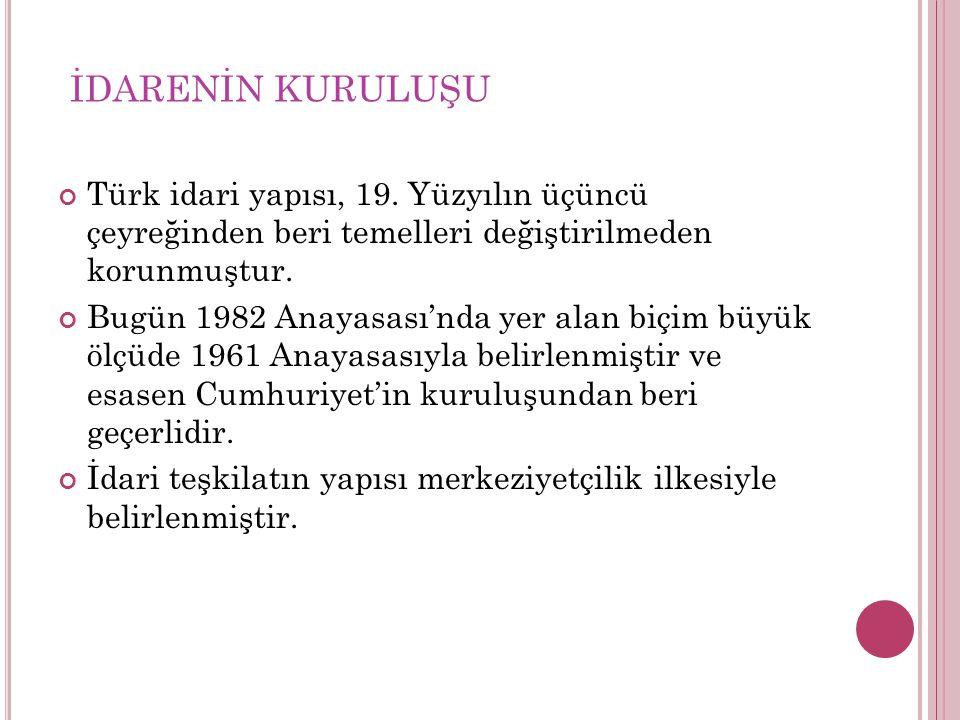 İDARENİN KURULUŞU Türk idari yapısı, 19. Yüzyılın üçüncü çeyreğinden beri temelleri değiştirilmeden korunmuştur. Bugün 1982 Anayasası'nda yer alan biç