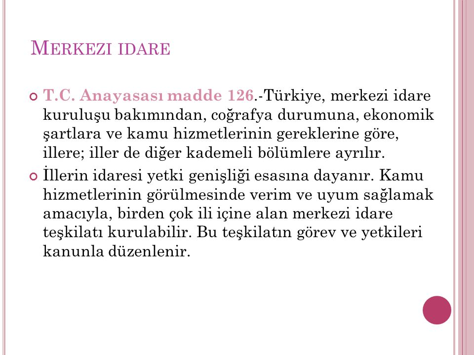 M ERKEZI IDARE T.C. Anayasası madde 126.-Türkiye, merkezi idare kuruluşu bakımından, coğrafya durumuna, ekonomik şartlara ve kamu hizmetlerinin gerekl