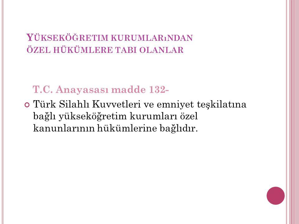 Y ÜKSEKÖĞRETIM KURUMLARıNDAN ÖZEL HÜKÜMLERE TABI OLANLAR T.C. Anayasası madde 132- Türk Silahlı Kuvvetleri ve emniyet teşkilatına bağlı yükseköğretim