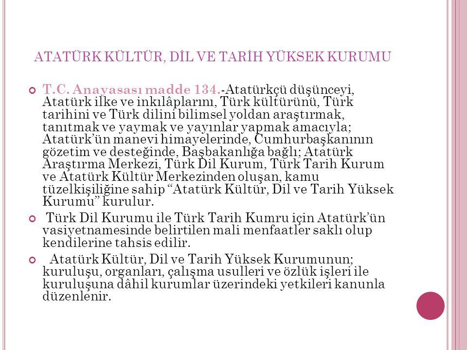 ATATÜRK KÜLTÜR, DİL VE TARİH YÜKSEK KURUMU T.C. Anayasası madde 134. -Atatürkçü düşünceyi, Atatürk ilke ve inkılâplarını, Türk kültürünü, Türk tarihin
