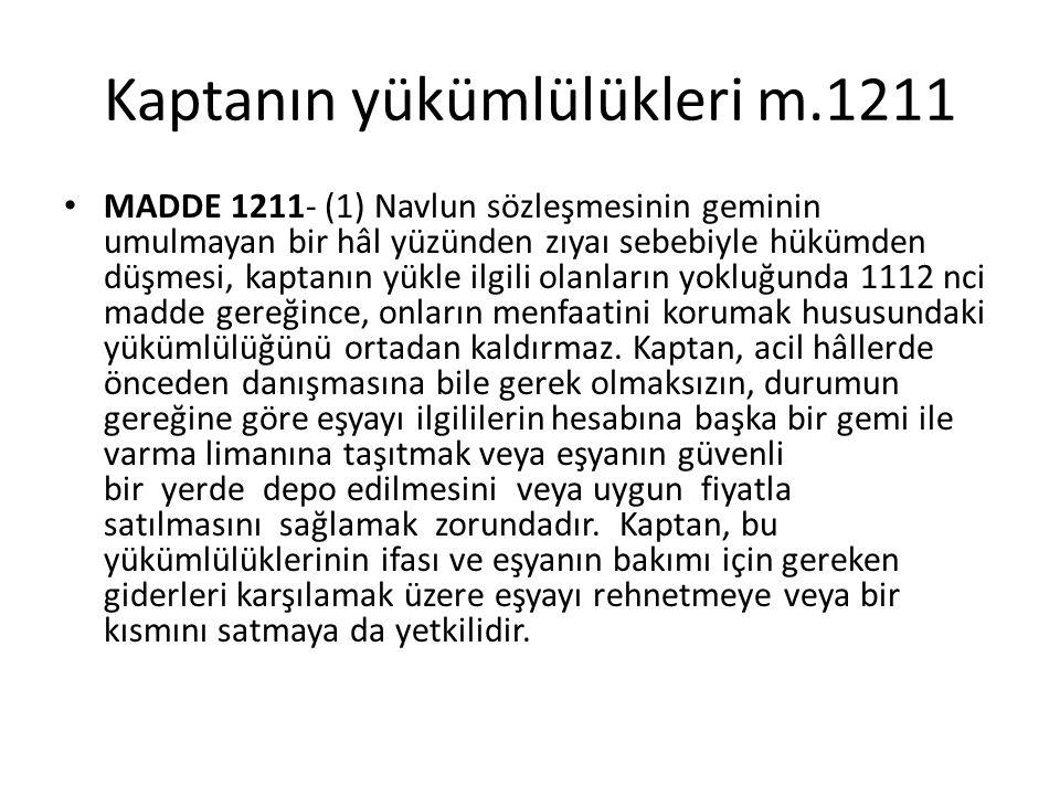 Kaptanın yükümlülükleri m.1211 MADDE 1211- (1) Navlun sözleşmesinin geminin umulmayan bir hâl yüzünden zıyaı sebebiyle hükümden düşmesi, kaptanın yükle ilgili olanların yokluğunda 1112 nci madde gereğince, onların menfaatini korumak hususundaki yükümlülüğünü ortadan kaldırmaz.