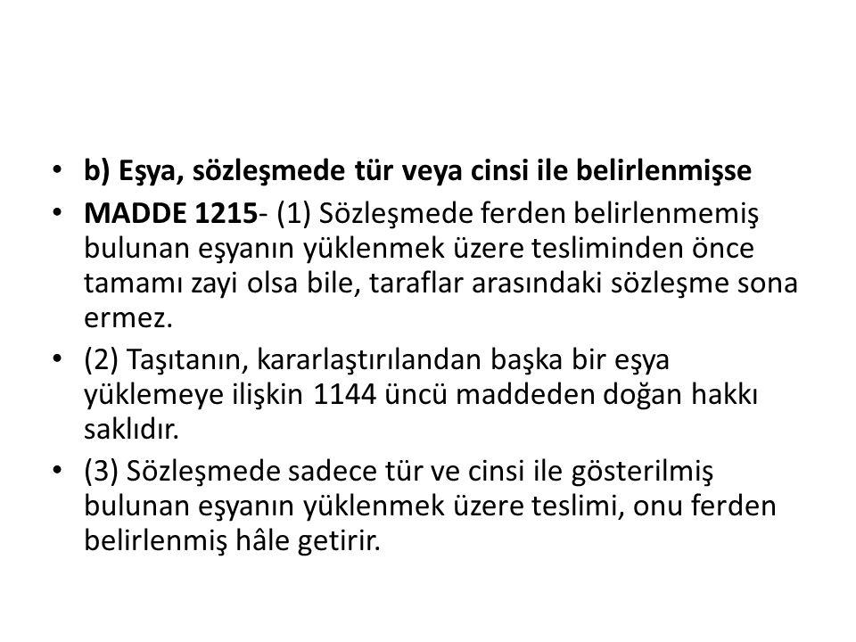 b) Eşya, sözleşmede tür veya cinsi ile belirlenmişse MADDE 1215- (1) Sözleşmede ferden belirlenmemiş bulunan eşyanın yüklenmek üzere tesliminden önce tamamı zayi olsa bile, taraflar arasındaki sözleşme sona ermez.