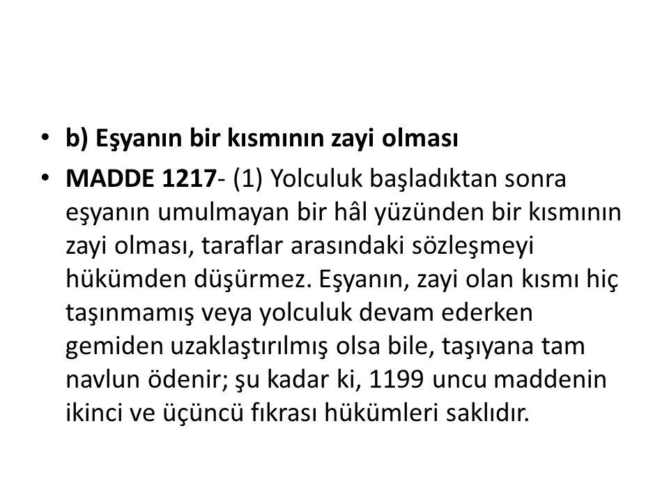 b) Eşyanın bir kısmının zayi olması MADDE 1217- (1) Yolculuk başladıktan sonra eşyanın umulmayan bir hâl yüzünden bir kısmının zayi olması, taraflar arasındaki sözleşmeyi hükümden düşürmez.