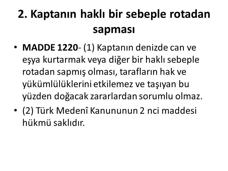 2. Kaptanın haklı bir sebeple rotadan sapması MADDE 1220- (1) Kaptanın denizde can ve eşya kurtarmak veya diğer bir haklı sebeple rotadan sapmış olmas