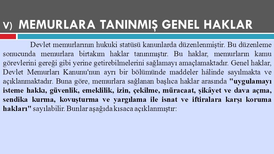 V) MEMURLARA TANINMIŞ GENEL HAKLAR Devlet memurlarının hukuki statüsü kanunlarda düzenlenmiştir. Bu düzenleme sonucunda memurlara birtakım haklar tanı