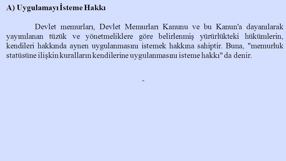 A) Uygulamayı İsteme Hakkı Devlet memurları, Devlet Memurları Kanunu ve bu Kanun'a dayanılarak yayımlanan tüzük ve yönetmeliklere göre belirlenmiş yür
