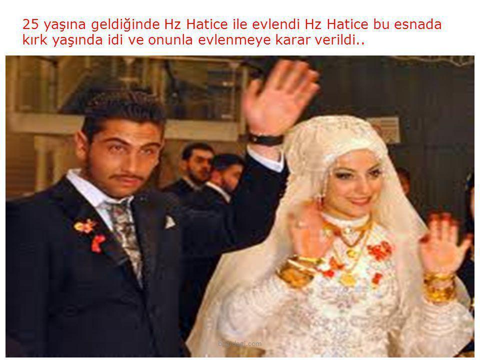 25 yaşına geldiğinde Hz Hatice ile evlendi Hz Hatice bu esnada kırk yaşında idi ve onunla evlenmeye karar verildi.. bilgidagi.com