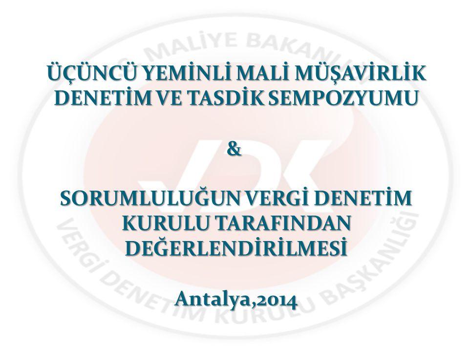 ÜÇÜNCÜ YEMİNLİ MALİ MÜŞAVİRLİK DENETİM VE TASDİK SEMPOZYUMU & SORUMLULUĞUN VERGİ DENETİM KURULU TARAFINDAN DEĞERLENDİRİLMESİ Antalya,2014