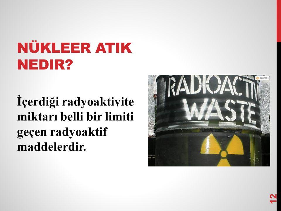 NÜKLEER ATIK NEDIR? 12 İçerdiği radyoaktivite miktarı belli bir limiti geçen radyoaktif maddelerdir.