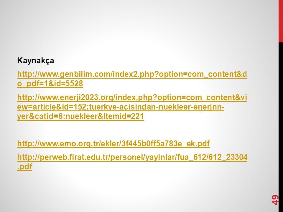Kaynakça http://www.genbilim.com/index2.php?option=com_content&d o_pdf=1&id=5528 http://www.enerji2023.org/index.php?option=com_content&vi ew=article&id=152:tuerkye-acisindan-nuekleer-enerjnn- yer&catid=6:nuekleer&Itemid=221 http://www.emo.org.tr/ekler/3f445b0ff5a783e_ek.pdf http://perweb.firat.edu.tr/personel/yayinlar/fua_612/612_23304.pdf 49