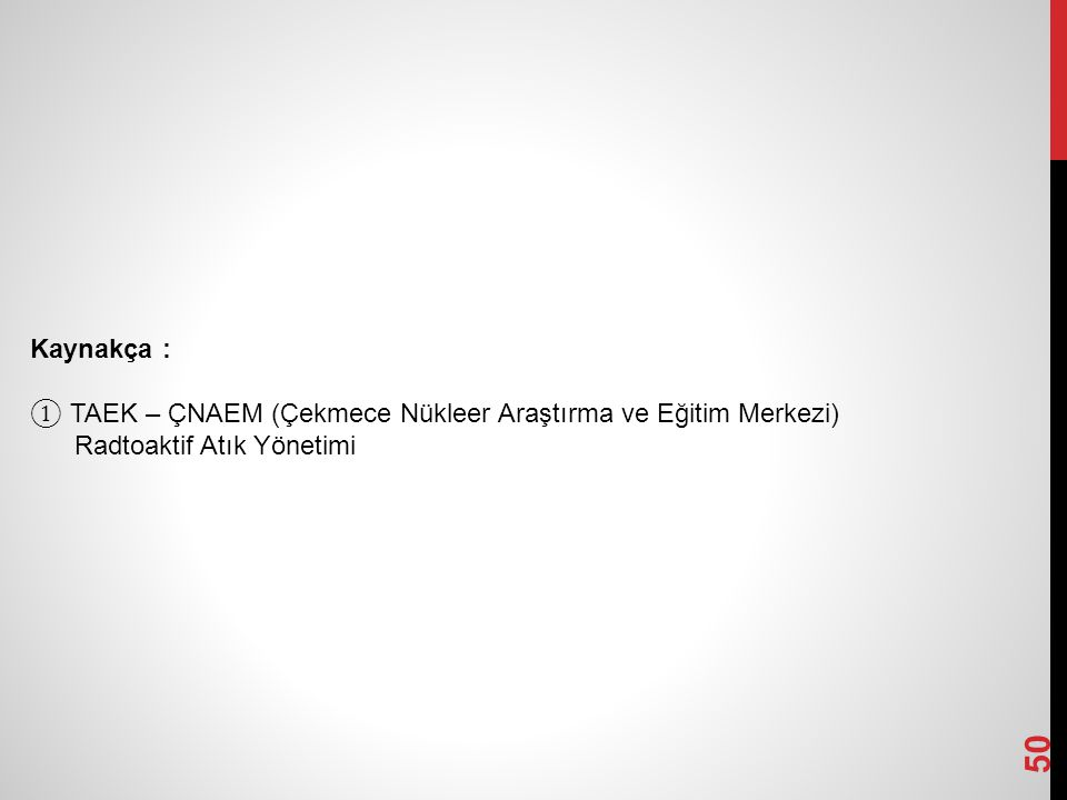 50 Kaynakça : ① TAEK – ÇNAEM (Çekmece Nükleer Araştırma ve Eğitim Merkezi) Radtoaktif Atık Yönetimi