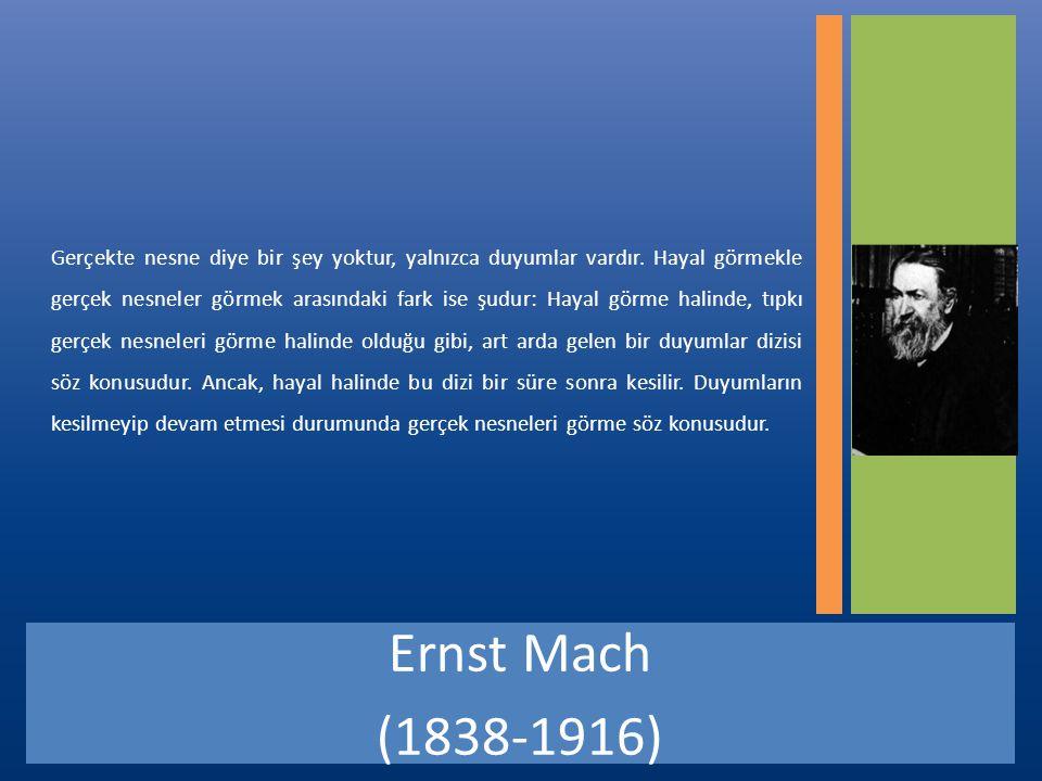 Ernst Mach (1838-1916) Gerçekte nesne diye bir şey yoktur, yalnızca duyumlar vardır.