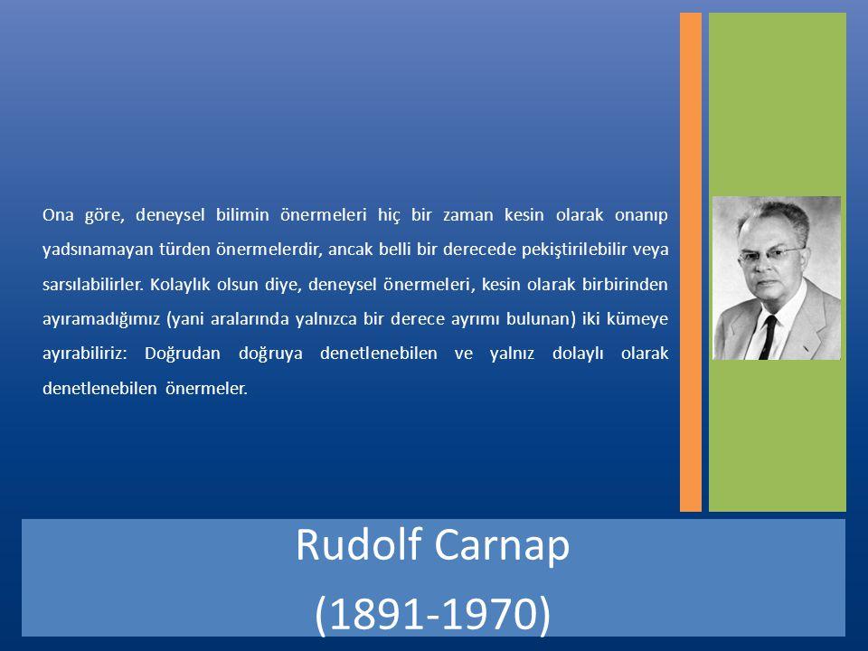 Rudolf Carnap (1891-1970) Ona göre, deneysel bilimin önermeleri hiç bir zaman kesin olarak onanıp yadsınamayan türden önermelerdir, ancak belli bir derecede pekiştirilebilir veya sarsılabilirler.