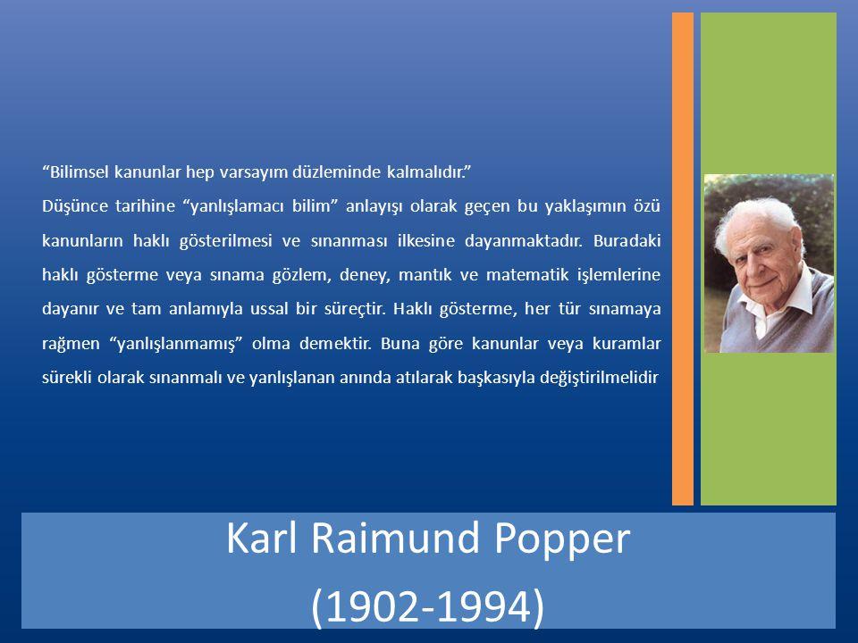 Karl Raimund Popper (1902-1994) Bilimsel kanunlar hep varsayım düzleminde kalmalıdır. Düşünce tarihine yanlışlamacı bilim anlayışı olarak geçen bu yaklaşımın özü kanunların haklı gösterilmesi ve sınanması ilkesine dayanmaktadır.