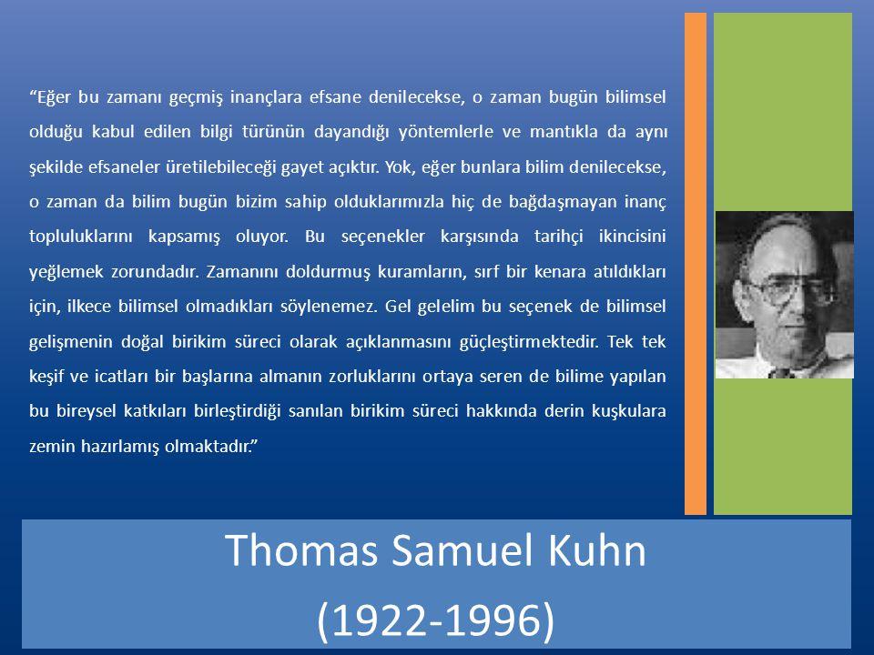 Thomas Samuel Kuhn (1922-1996) Eğer bu zamanı geçmiş inançlara efsane denilecekse, o zaman bugün bilimsel olduğu kabul edilen bilgi türünün dayandığı yöntemlerle ve mantıkla da aynı şekilde efsaneler üretilebileceği gayet açıktır.