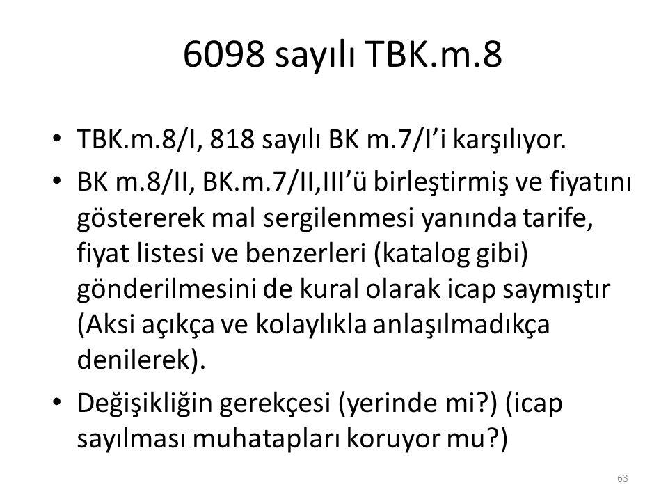 6098 sayılı TBK.m.8 TBK.m.8/I, 818 sayılı BK m.7/I'i karşılıyor. BK m.8/II, BK.m.7/II,III'ü birleştirmiş ve fiyatını göstererek mal sergilenmesi yanın