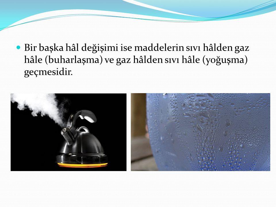 Bir başka hâl değişimi ise maddelerin sıvı hâlden gaz hâle (buharlaşma) ve gaz hâlden sıvı hâle (yoğuşma) geçmesidir.