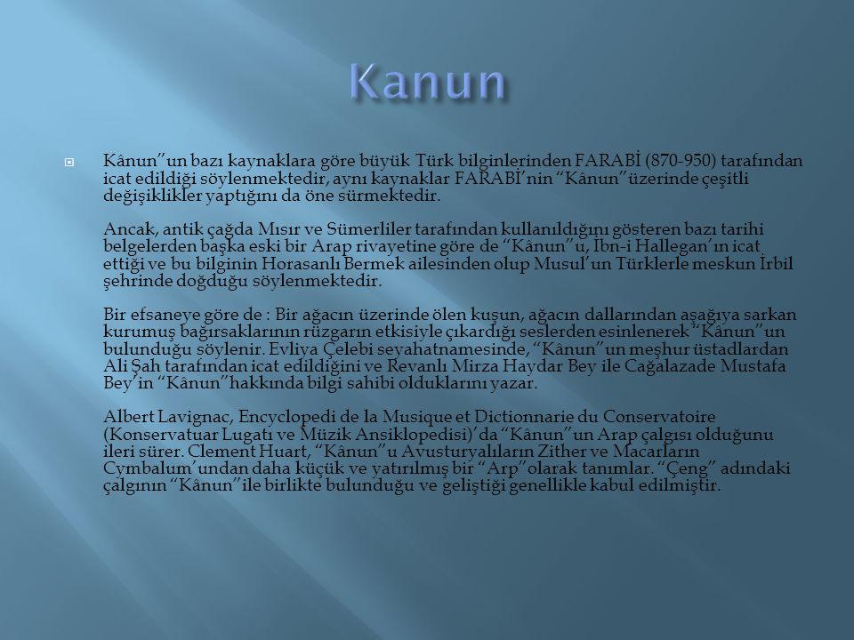 """ Kânun""""un bazı kaynaklara göre büyük Türk bilginlerinden FARABİ (870-950) tarafından icat edildiği söylenmektedir, aynı kaynaklar FARABİ'nin """"Kânun""""ü"""