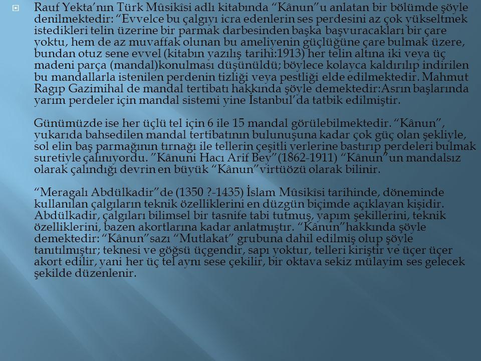 """ Rauf Yekta'nın Türk Mûsikîsi adlı kitabında """"Kânun""""u anlatan bir bölümde şöyle denilmektedir: """"Evvelce bu çalgıyı icra edenlerin ses perdesini az ço"""