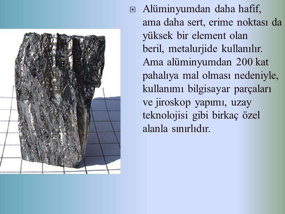  Alüminyumdan daha hafif, ama daha sert, erime noktası da yüksek bir element olan beril, metalurjide kullanılır. Ama alüminyumdan 200 kat pahalıya ma