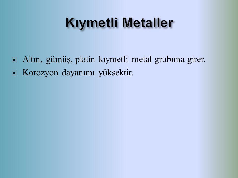  Altın, gümüş, platin kıymetli metal grubuna girer.  Korozyon dayanımı yüksektir.