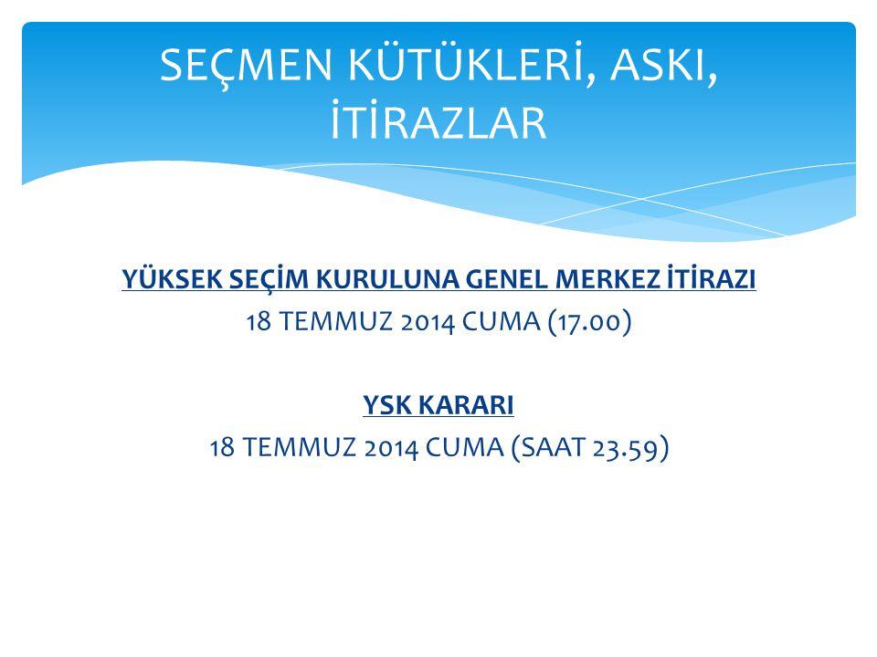 YÜKSEK SEÇİM KURULUNA GENEL MERKEZ İTİRAZI 18 TEMMUZ 2014 CUMA (17.00) YSK KARARI 18 TEMMUZ 2014 CUMA (SAAT 23.59) SEÇMEN KÜTÜKLERİ, ASKI, İTİRAZLAR