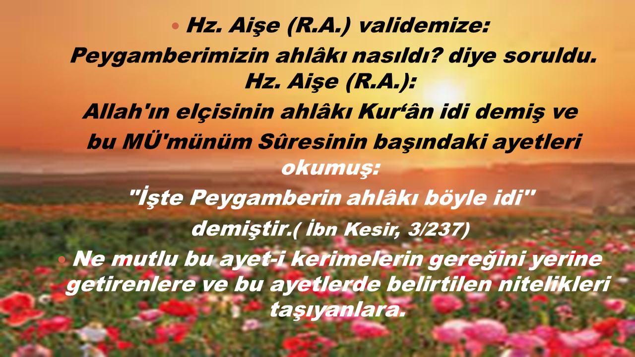 Hz. Aişe (R.A.) validemize: Peygamberimizin ahlâkı nasıldı? diye soruldu. Hz. Aişe (R.A.): Allah'ın elçisinin ahlâkı Kur'ân idi demiş ve bu MÜ'münüm S