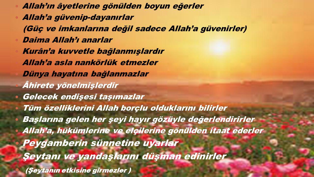 Allah'ın âyetlerine gönülden boyun eğerler Allah'a güvenip-dayanırlar (Güç ve imkanlarına değil sadece Allah'a güvenirler) Daima Allah'ı anarlar Kurân