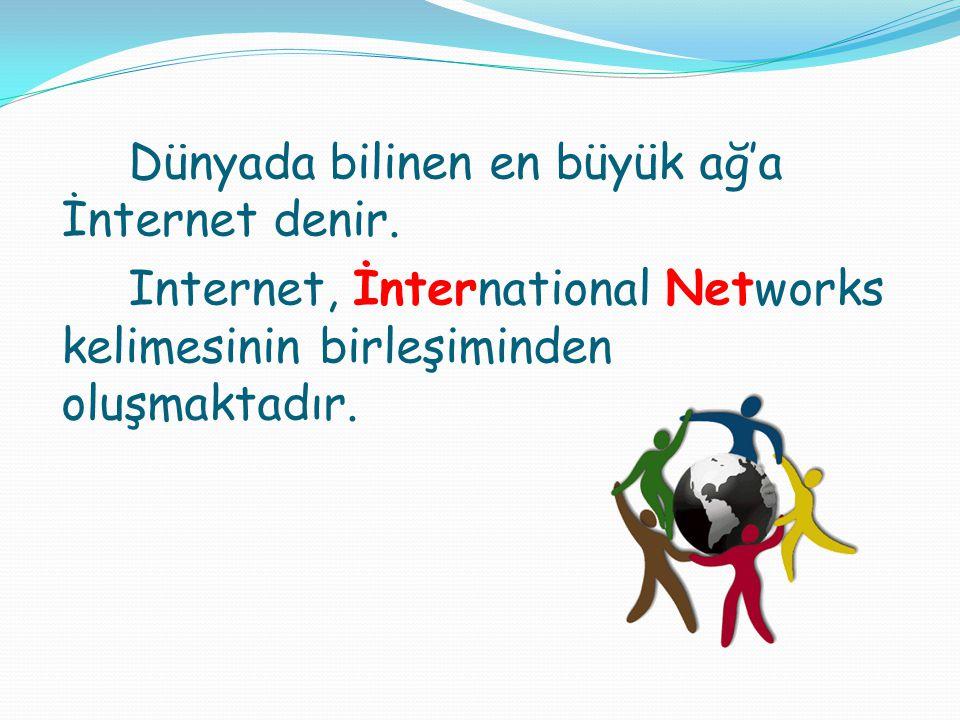 Dünyada bilinen en büyük ağ'a İnternet denir. Internet, İnternational Networks kelimesinin birleşiminden oluşmaktadır.