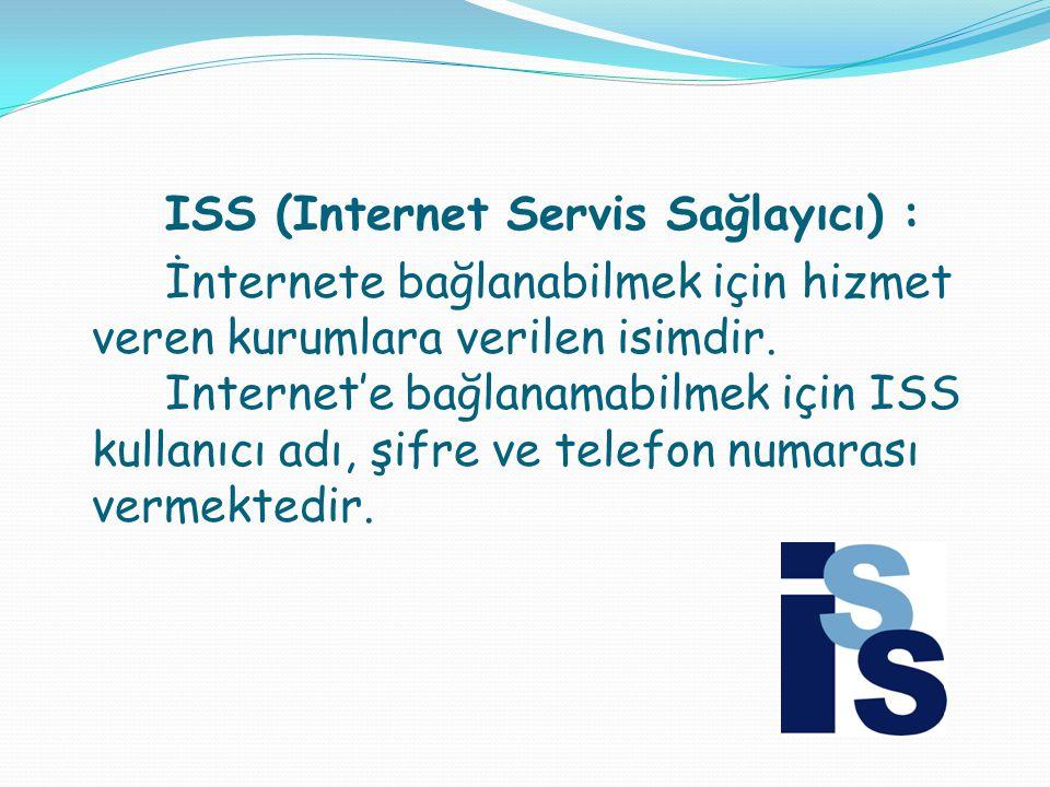ISS (Internet Servis Sağlayıcı) : İnternete bağlanabilmek için hizmet veren kurumlara verilen isimdir. Internet'e bağlanamabilmek için ISS kullanıcı a