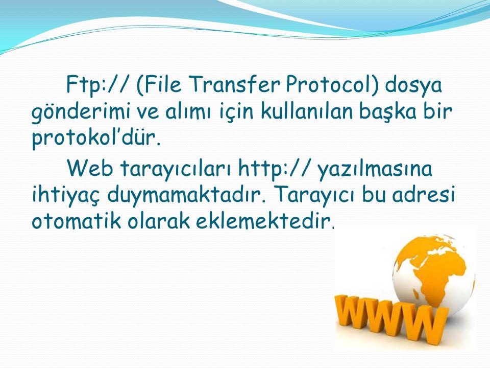 Ftp:// (File Transfer Protocol) dosya gönderimi ve alımı için kullanılan başka bir protokol'dür. Web tarayıcıları http:// yazılmasına ihtiyaç duymamak