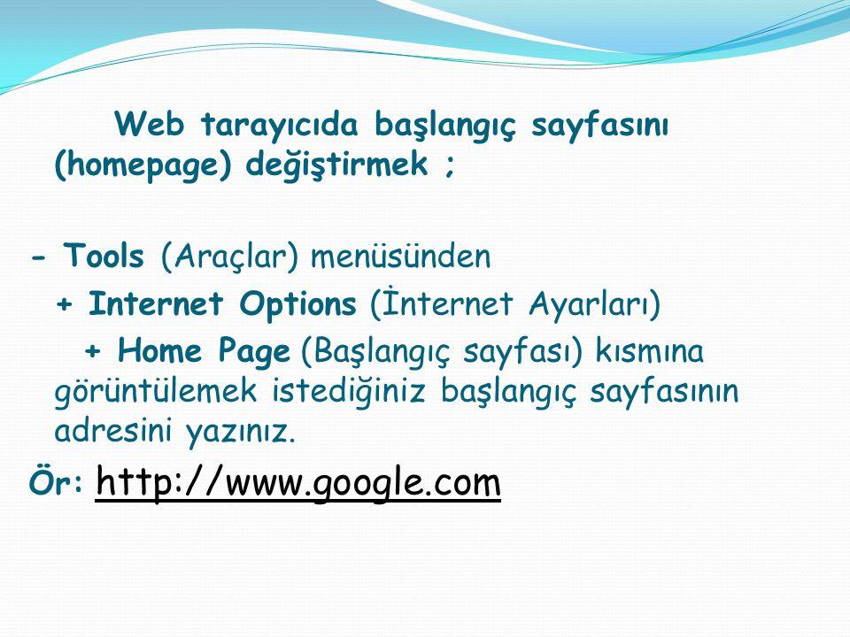 Web tarayıcıda başlangıç sayfasını (homepage) değiştirmek ; - Tools (Araçlar) menüsünden + Internet Options (İnternet Ayarları) + Home Page (Başlangıç