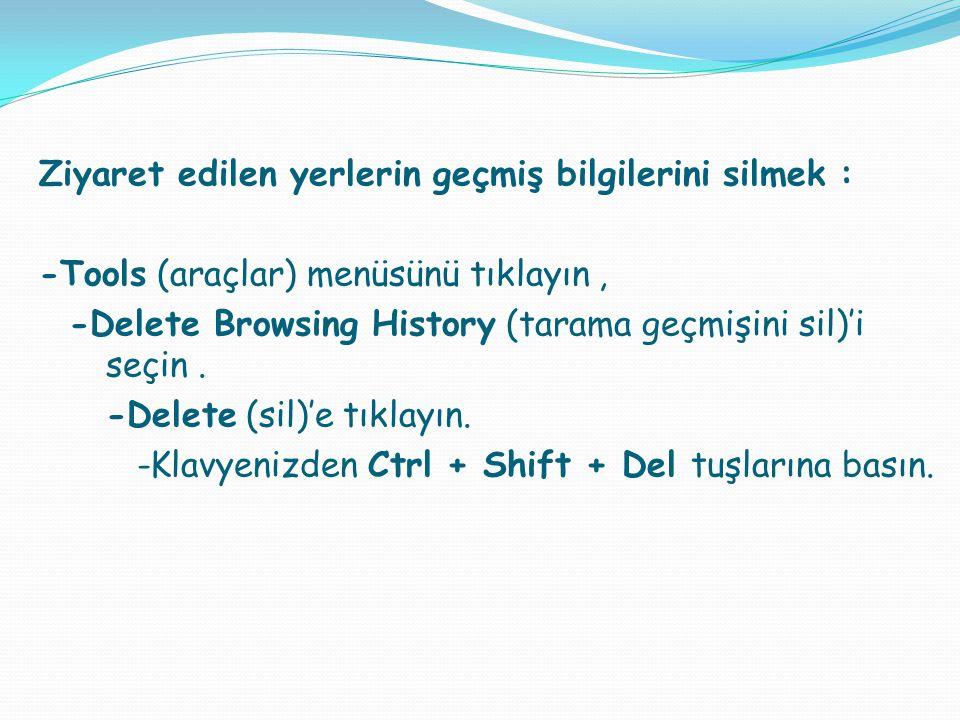 Ziyaret edilen yerlerin geçmiş bilgilerini silmek : -Tools (araçlar) menüsünü tıklayın, -Delete Browsing History (tarama geçmişini sil)'i seçin. -Dele