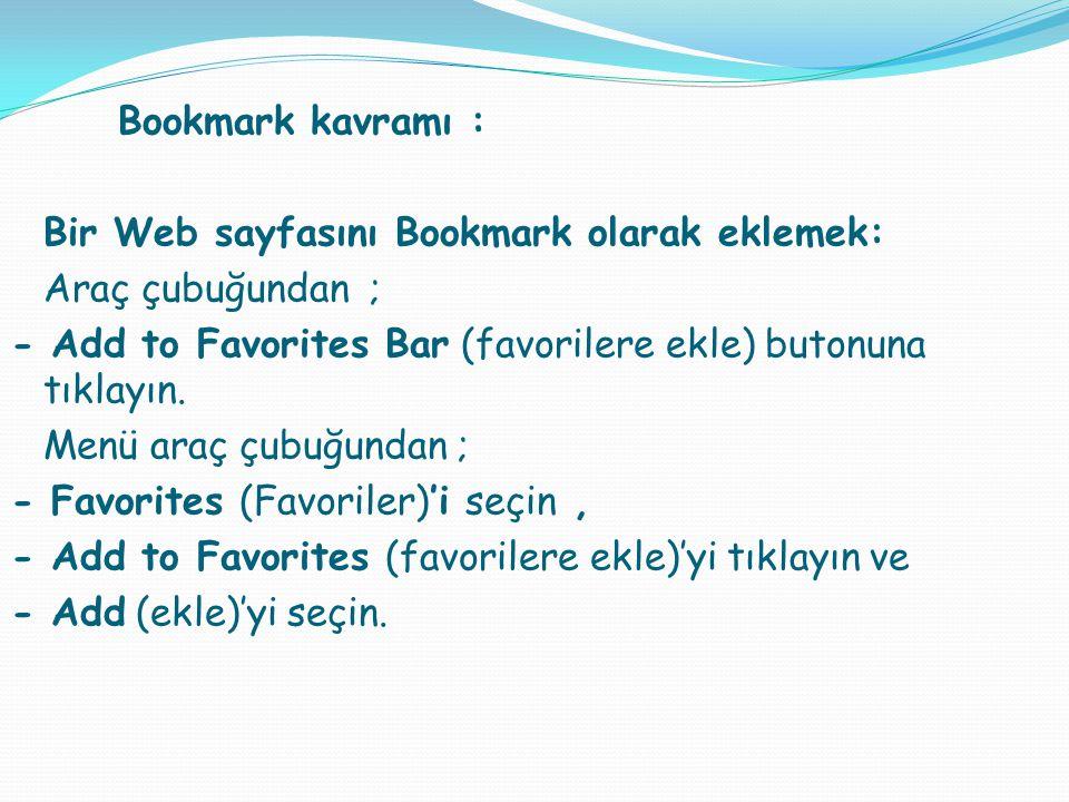 Bookmark kavramı : Bir Web sayfasını Bookmark olarak eklemek: Araç çubuğundan ; - Add to Favorites Bar (favorilere ekle) butonuna tıklayın. Menü araç