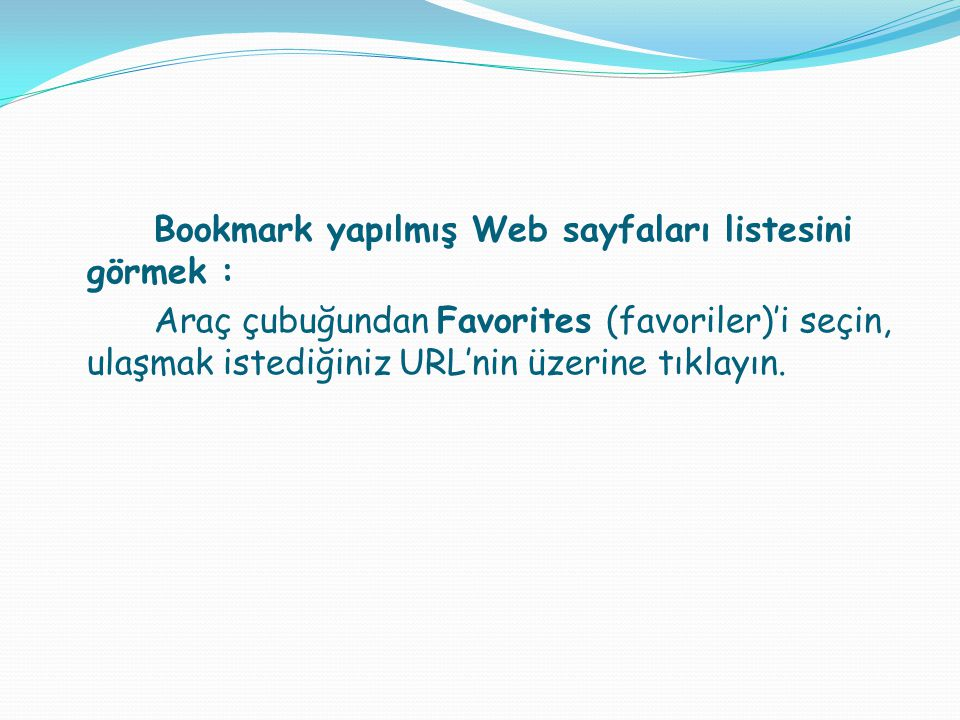 Bookmark yapılmış Web sayfaları listesini görmek : Araç çubuğundan Favorites (favoriler)'i seçin, ulaşmak istediğiniz URL'nin üzerine tıklayın.