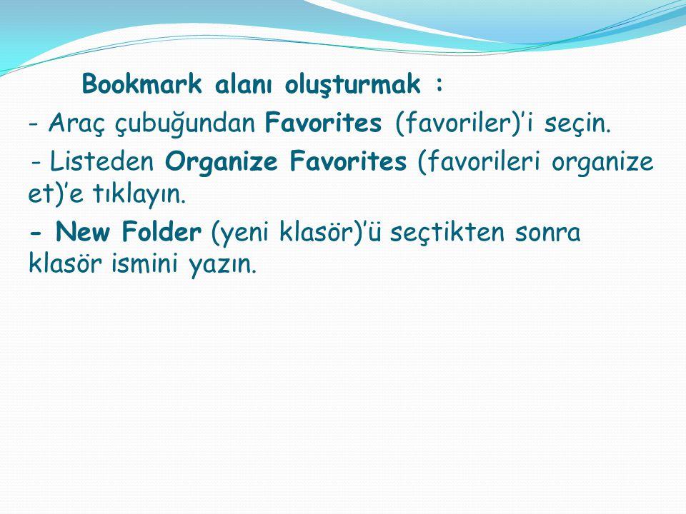 Bookmark alanı oluşturmak : - Araç çubuğundan Favorites (favoriler)'i seçin. - Listeden Organize Favorites (favorileri organize et)'e tıklayın. - New