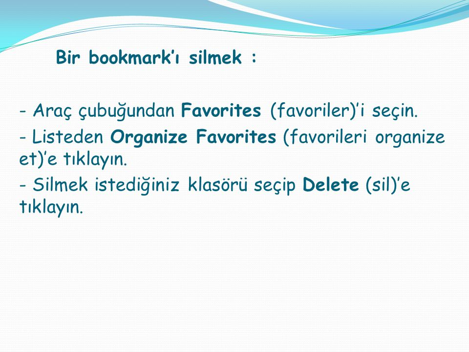 Bir bookmark'ı silmek : - Araç çubuğundan Favorites (favoriler)'i seçin. - Listeden Organize Favorites (favorileri organize et)'e tıklayın. - Silmek i