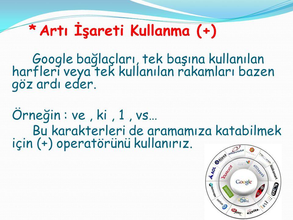 *Artı İşareti Kullanma (+) Google bağlaçları, tek başına kullanılan harfleri veya tek kullanılan rakamları bazen göz ardı eder. Örneğin : ve, ki, 1, v