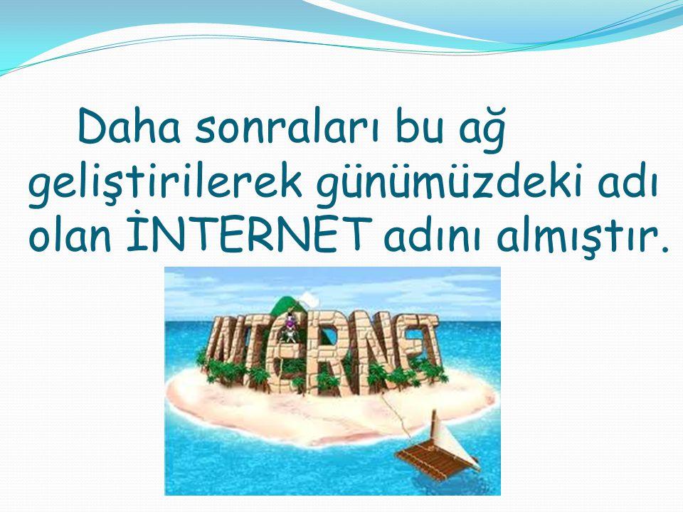 Daha sonraları bu ağ geliştirilerek günümüzdeki adı olan İNTERNET adını almıştır.