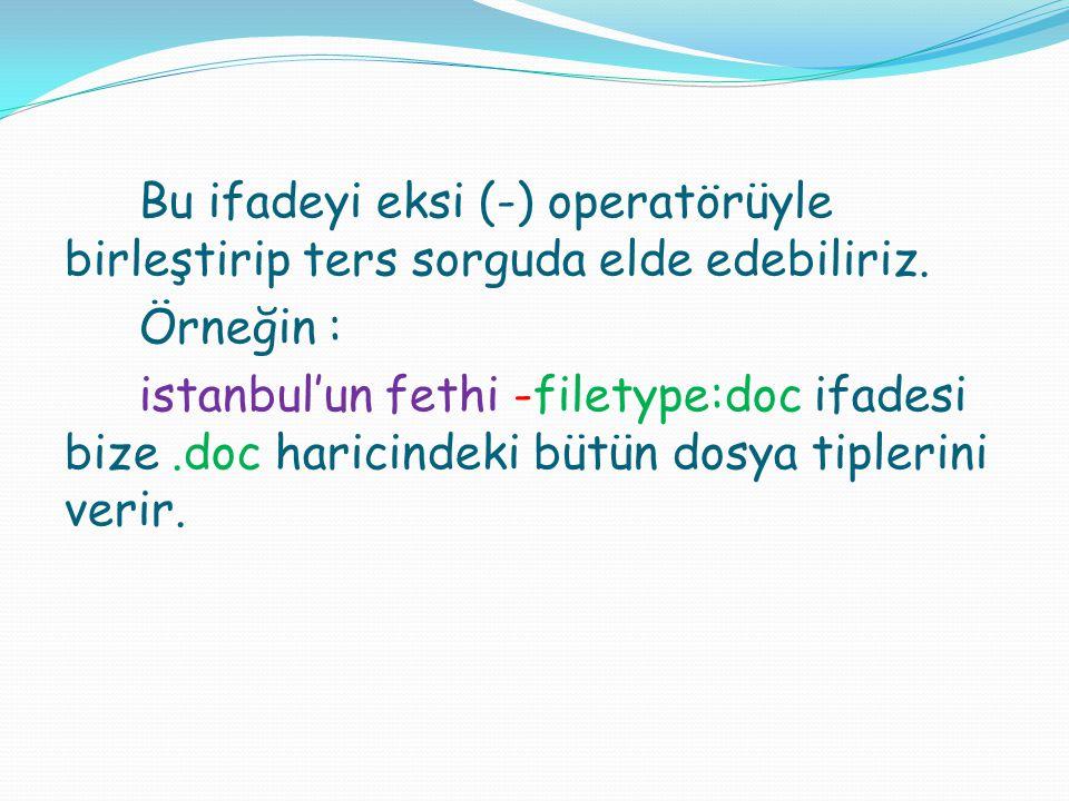 Bu ifadeyi eksi (-) operatörüyle birleştirip ters sorguda elde edebiliriz. Örneğin : istanbul'un fethi -filetype:doc ifadesi bize.doc haricindeki bütü