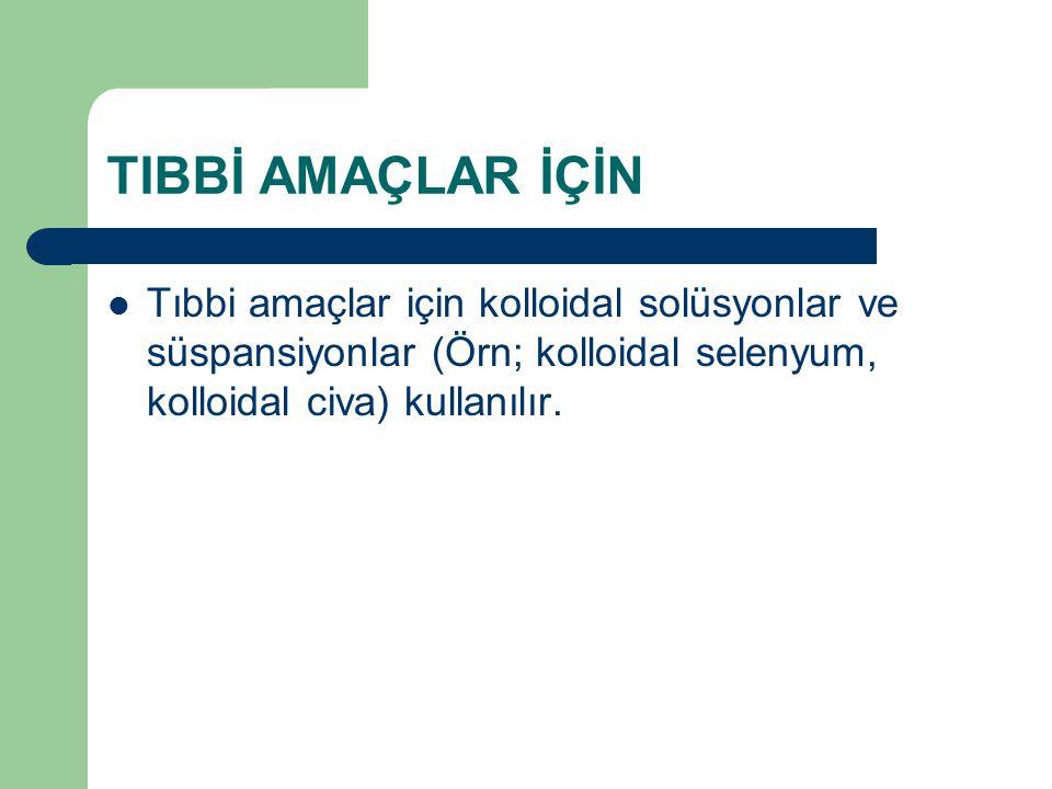 TIBBİ AMAÇLAR İÇİN Tıbbi amaçlar için kolloidal solüsyonlar ve süspansiyonlar (Örn; kolloidal selenyum, kolloidal civa) kullanılır.