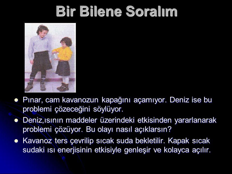 Bir Bilene Soralım Pınar, cam kavanozun kapağını açamıyor. Deniz ise bu problemi çözeceğini söylüyor. Deniz,ısının maddeler üzerindeki etkisinden yara