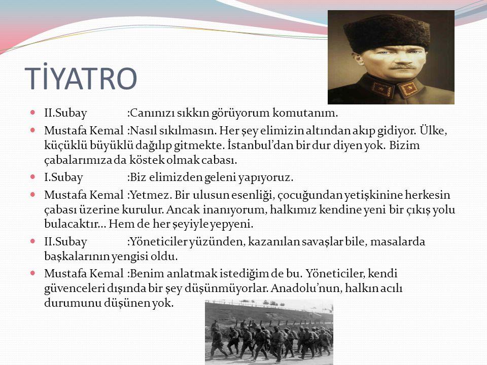 TİYATRO II.Subay:Canınızı sıkkın görüyorum komutanım. Mustafa Kemal:Nasıl sıkılmasın. Her şey elimizin altından akıp gidiyor. Ülke, küçüklü büyüklü da