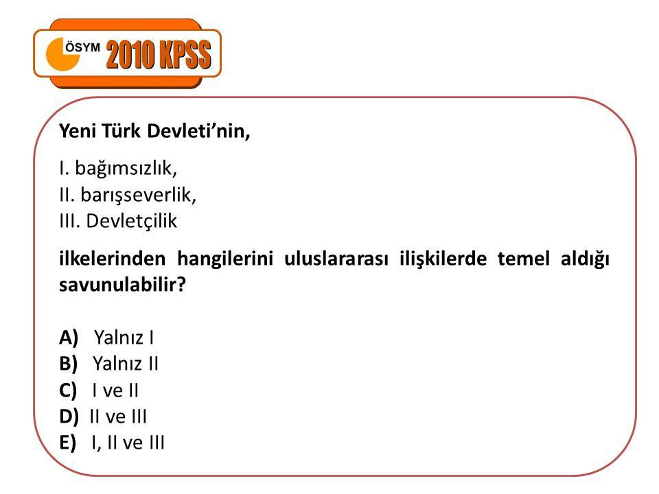 Yeni Türk Devleti'nin, I. bağımsızlık, II. barışseverlik, III. Devletçilik ilkelerinden hangilerini uluslararası ilişkilerde temel aldığı savunulabili