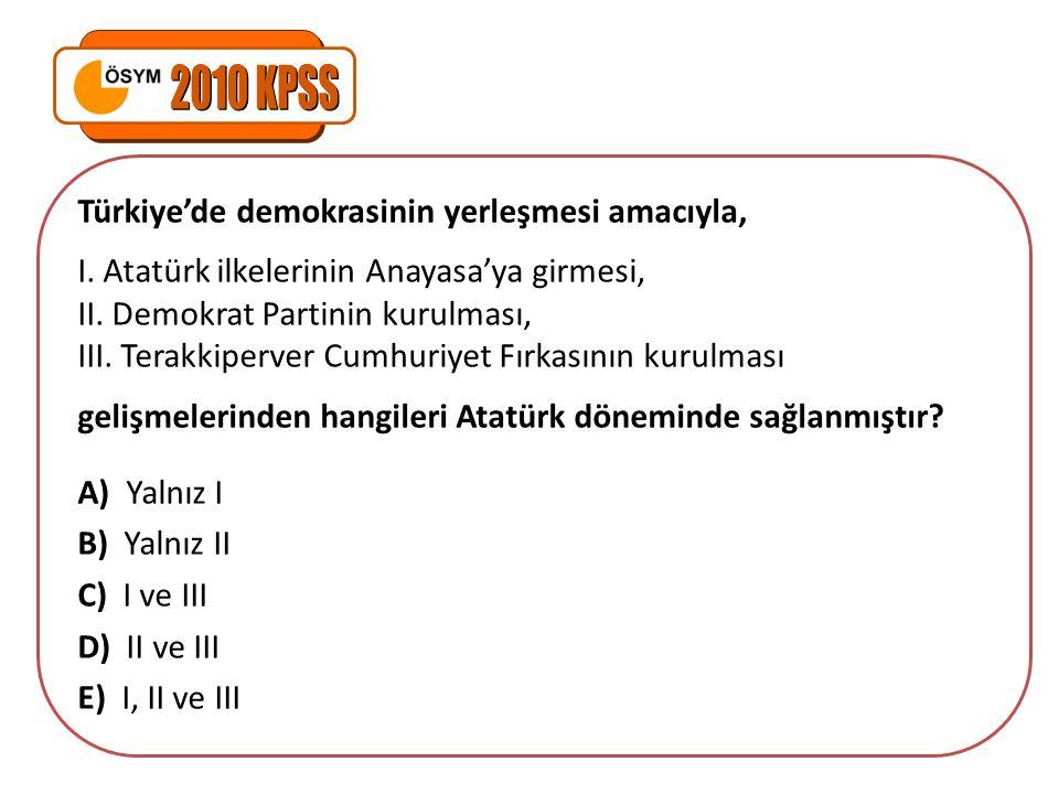 Türkiye'de demokrasinin yerleşmesi amacıyla, I. Atatürk ilkelerinin Anayasa'ya girmesi, II. Demokrat Partinin kurulması, III. Terakkiperver Cumhuriyet