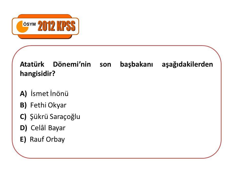 Atatürk Dönemi'nin son başbakanı aşağıdakilerden hangisidir? A) İsmet İnönü B) Fethi Okyar C) Şükrü Saraçoğlu D) Celâl Bayar E) Rauf Orbay