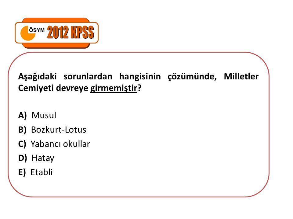 Aşağıdaki sorunlardan hangisinin çözümünde, Milletler Cemiyeti devreye girmemiştir? A) Musul B) Bozkurt-Lotus C) Yabancı okullar D) Hatay E) Etabli